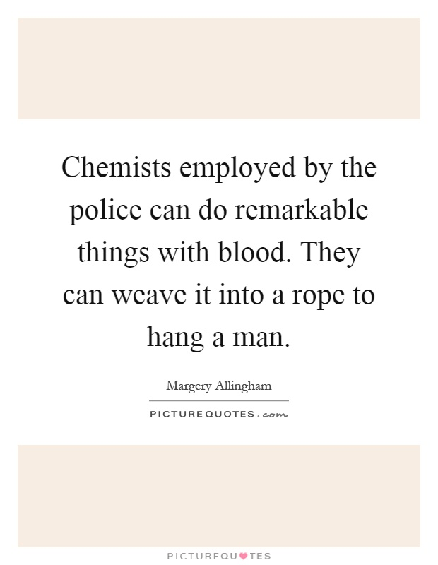 Chemists employed by the police can do remarkable things with blood. They can weave it into a rope to hang a man Picture Quote #1
