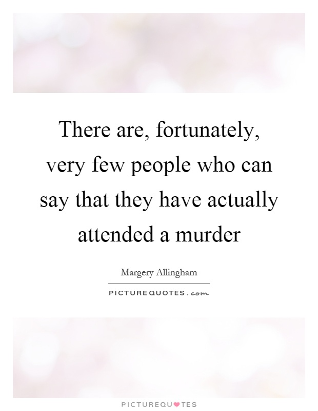There are, fortunately, very few people who can say that they have actually attended a murder Picture Quote #1