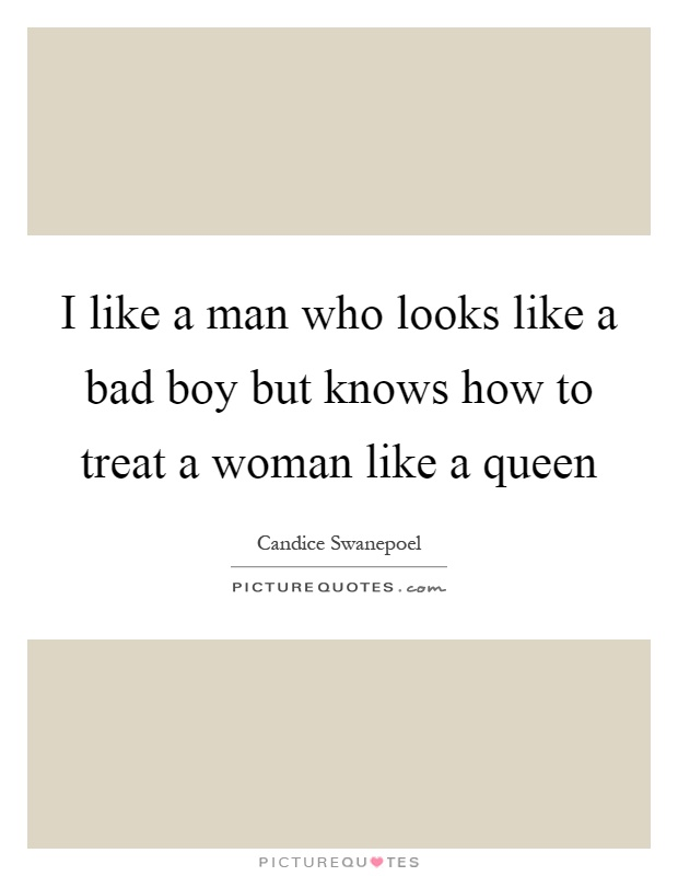 I like a man who looks like a bad boy but knows how to treat a woman like a queen Picture Quote #1