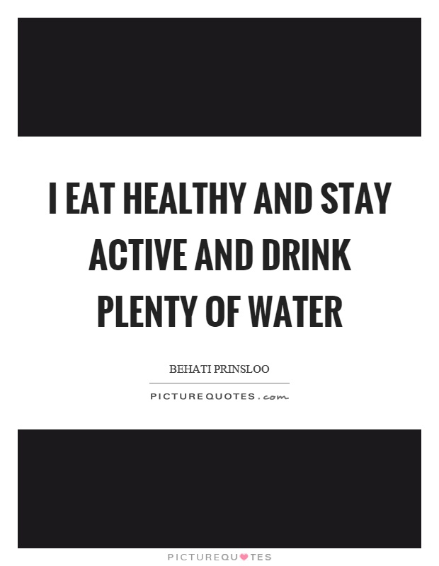 I eat healthy and stay active and drink plenty of water Picture Quote #1