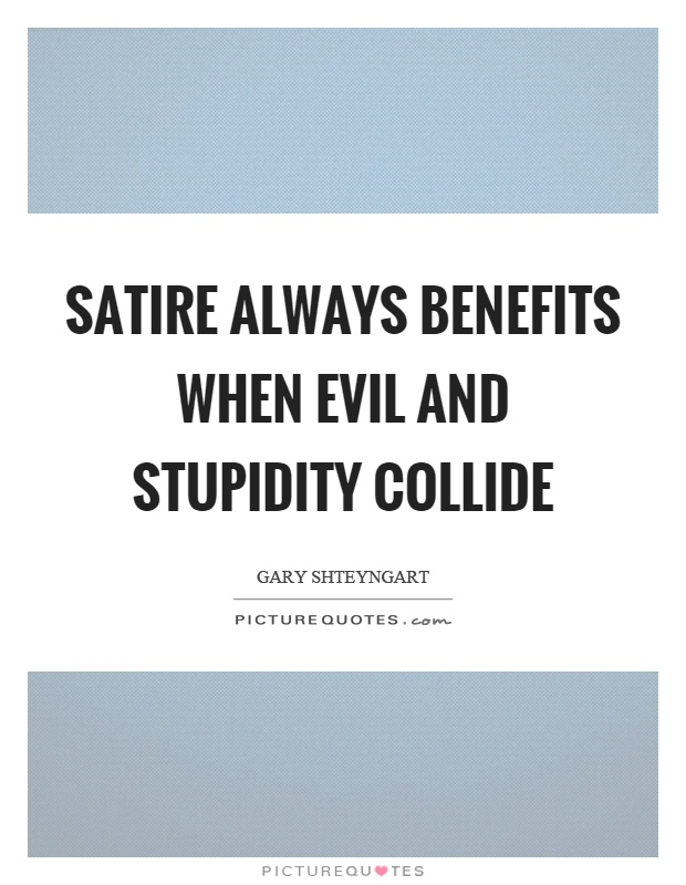 Satire always benefits when evil and stupidity collide Picture Quote #1