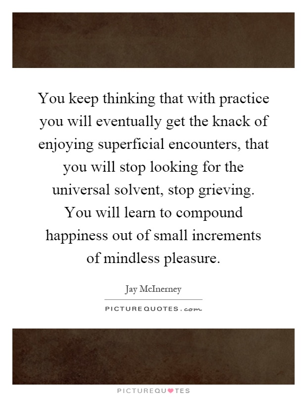 You keep thinking that with practice you will eventually get the knack of enjoying superficial encounters, that you will stop looking for the universal solvent, stop grieving. You will learn to compound happiness out of small increments of mindless pleasure Picture Quote #1