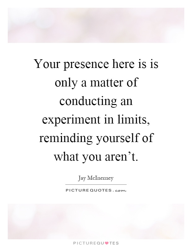 Your presence here is is only a matter of conducting an experiment in limits, reminding yourself of what you aren't Picture Quote #1