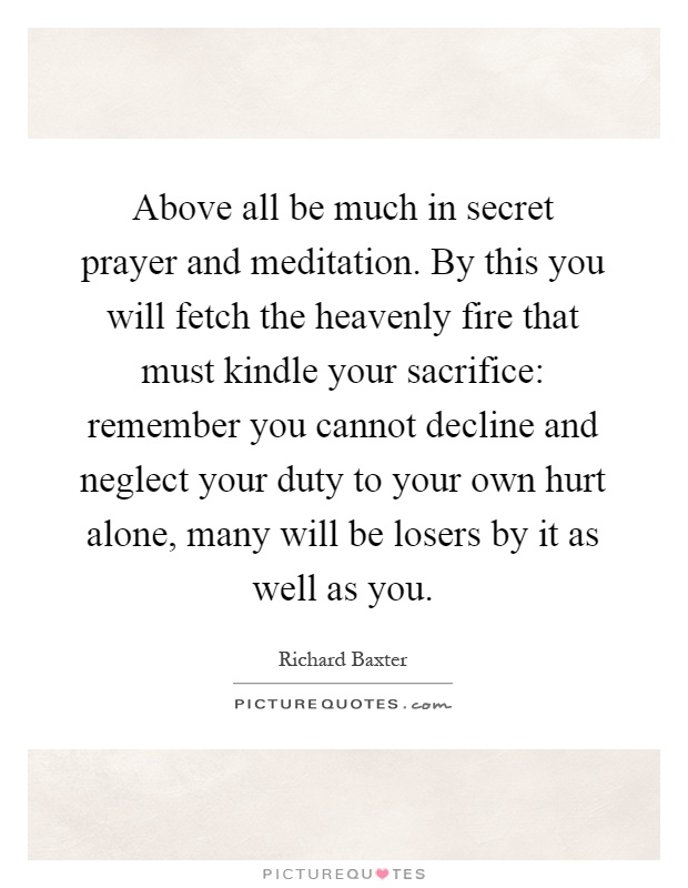Above all be much in secret prayer and meditation. By this you will fetch the heavenly fire that must kindle your sacrifice: remember you cannot decline and neglect your duty to your own hurt alone, many will be losers by it as well as you Picture Quote #1
