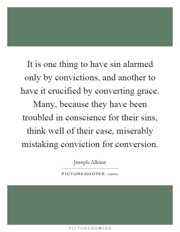 It is one thing to have sin alarmed only by convictions, and another to have it crucified by converting grace. Many, because they have been troubled in conscience for their sins, think well of their case, miserably mistaking conviction for conversion Picture Quote #1