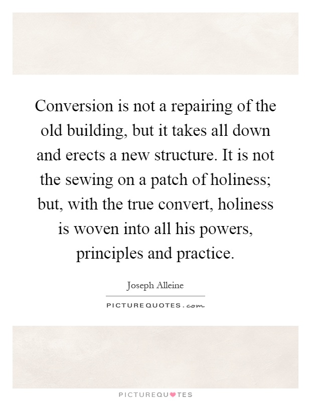 Conversion is not a repairing of the old building, but it takes all down and erects a new structure. It is not the sewing on a patch of holiness; but, with the true convert, holiness is woven into all his powers, principles and practice Picture Quote #1