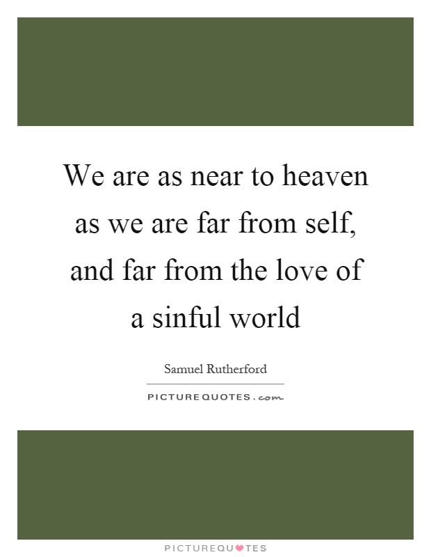 We are as near to heaven as we are far from self, and far from the love of a sinful world Picture Quote #1