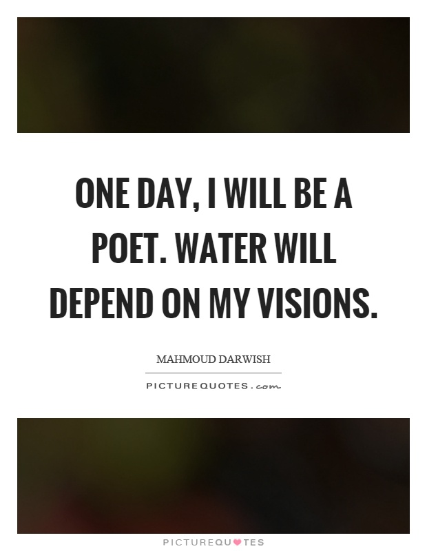 One day, I will be a poet. Water will depend on my visions Picture Quote #1