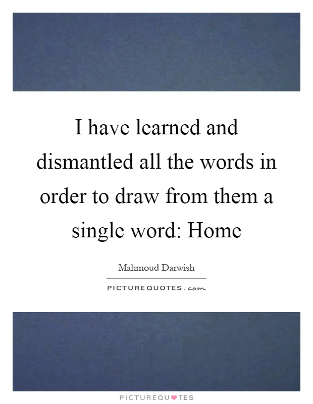 I have learned and dismantled all the words in order to draw from them a single word: Home Picture Quote #1