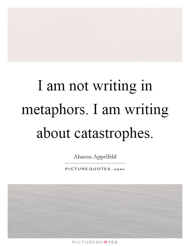 I am not writing in metaphors. I am writing about catastrophes Picture Quote #1