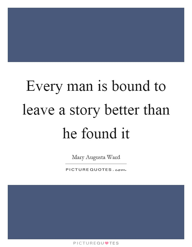 Every man is bound to leave a story better than he found it Picture Quote #1