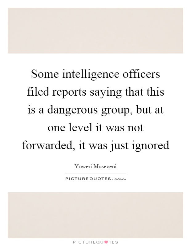 Some intelligence officers filed reports saying that this is a dangerous group, but at one level it was not forwarded, it was just ignored Picture Quote #1