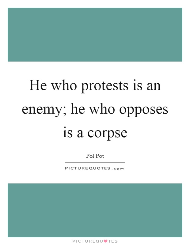Pol Pot Quotes Entrancing He Who Protests Is An Enemy He Who Opposes Is A Corpse  Picture