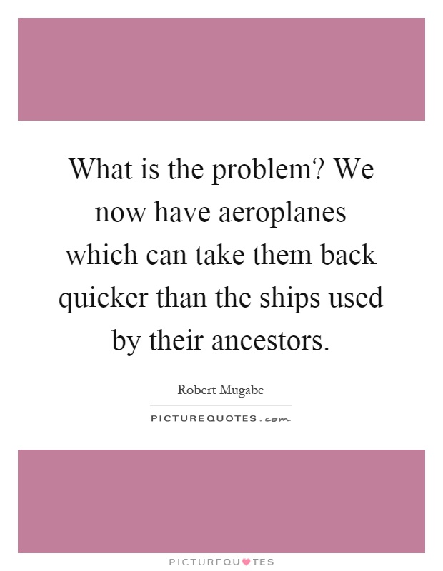 What is the problem? We now have aeroplanes which can take them back quicker than the ships used by their ancestors Picture Quote #1