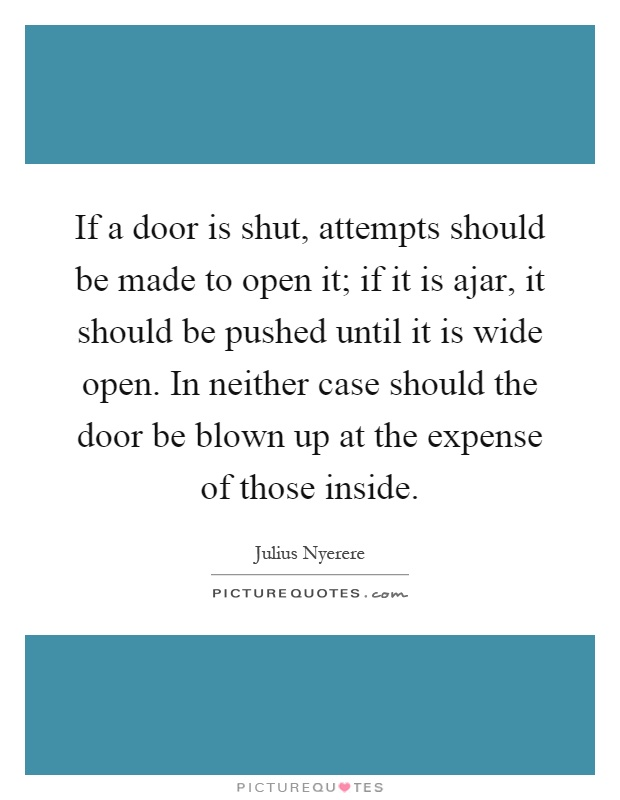 If a door is shut, attempts should be made to open it; if it is ajar, it should be pushed until it is wide open. In neither case should the door be blown up at the expense of those inside Picture Quote #1