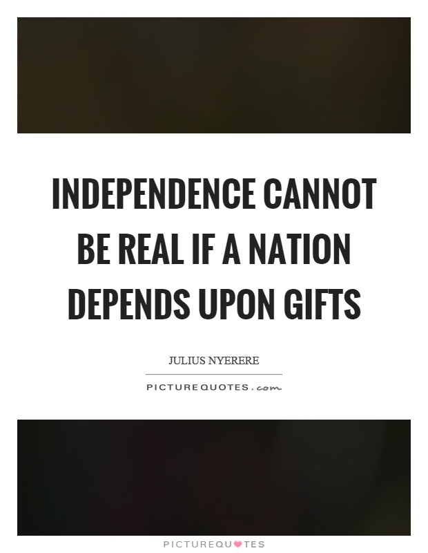 Independence cannot be real if a nation depends upon gifts Picture Quote #1