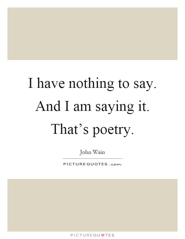 I have nothing to say. And I am saying it. That's poetry Picture Quote #1