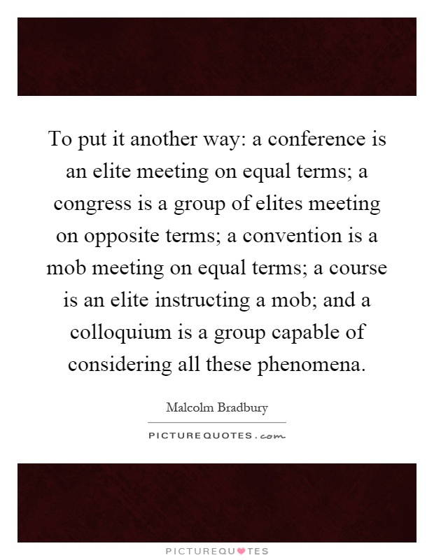To put it another way: a conference is an elite meeting on equal terms; a congress is a group of elites meeting on opposite terms; a convention is a mob meeting on equal terms; a course is an elite instructing a mob; and a colloquium is a group capable of considering all these phenomena Picture Quote #1