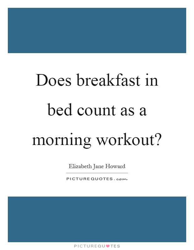 Morning Workout Quotes Gorgeous Does Breakfast In Bed Count As A Morning Workout  Picture Quotes