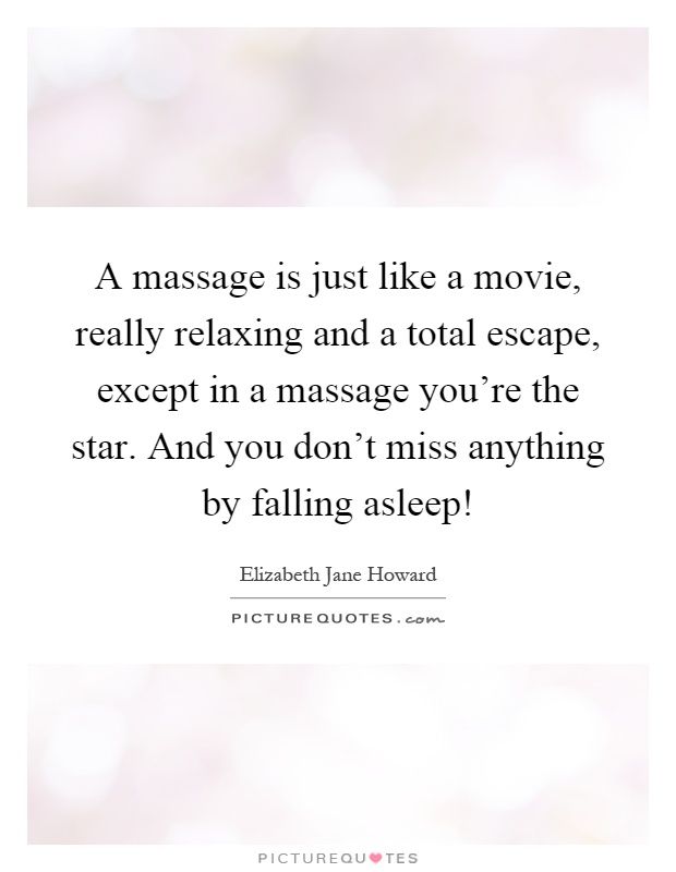 A massage is just like a movie, really relaxing and a total escape, except in a massage you're the star. And you don't miss anything by falling asleep! Picture Quote #1