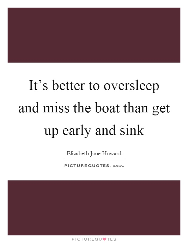 It's better to oversleep and miss the boat than get up early and sink Picture Quote #1