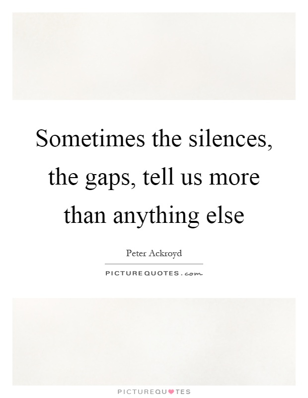 Sometimes the silences, the gaps, tell us more than anything else Picture Quote #1