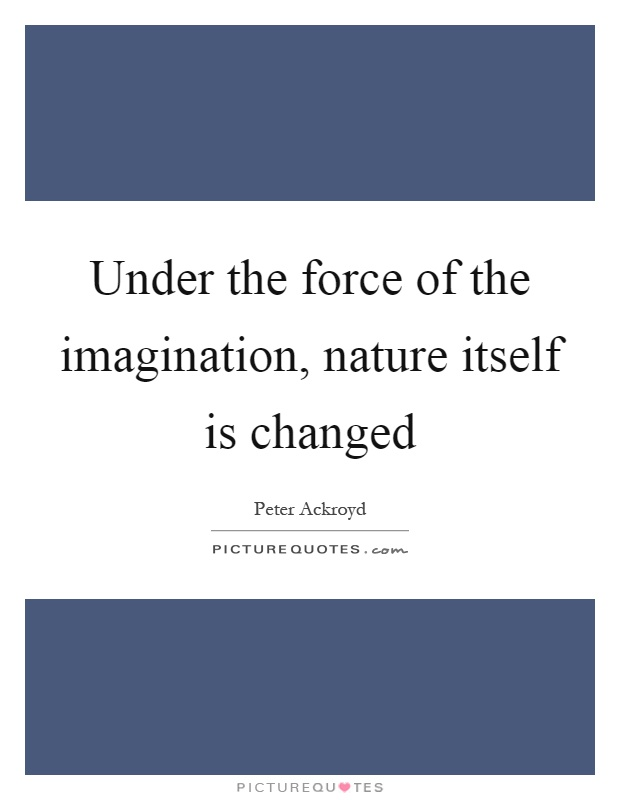 Under the force of the imagination, nature itself is changed Picture Quote #1