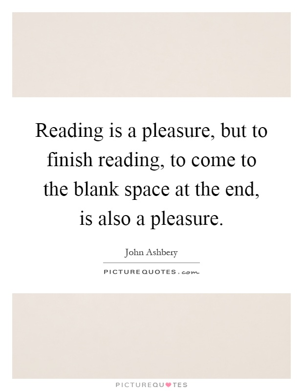 Reading is a pleasure, but to finish reading, to come to the blank space at the end, is also a pleasure Picture Quote #1