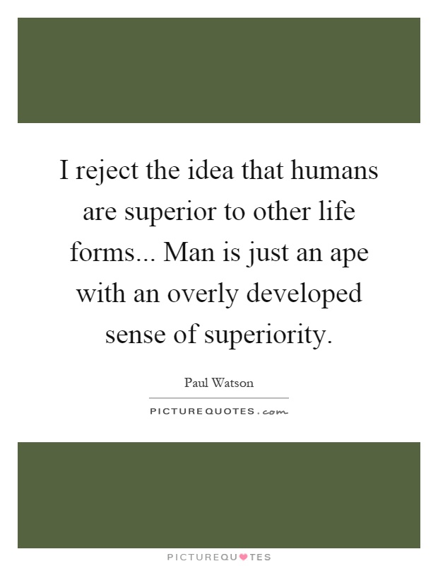 I reject the idea that humans are superior to other life forms... Man is just an ape with an overly developed sense of superiority Picture Quote #1