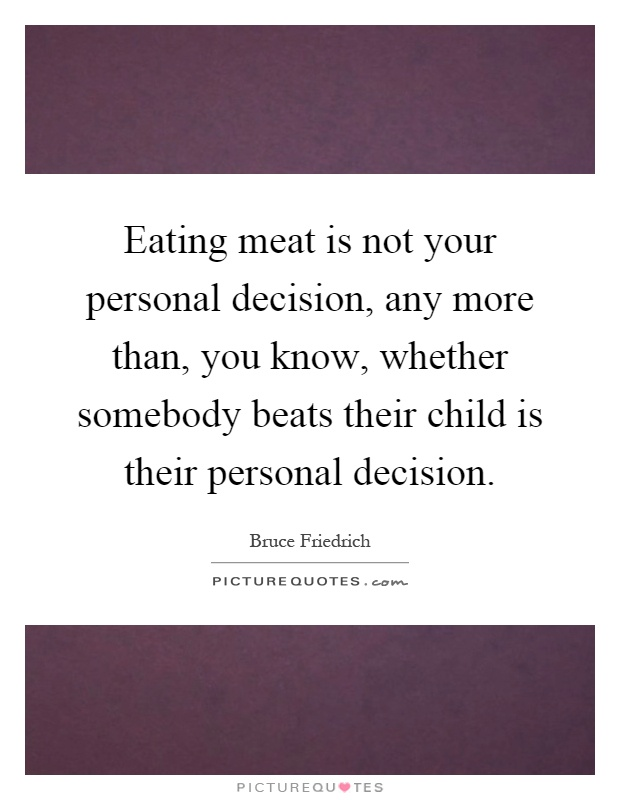 Eating meat is not your personal decision, any more than, you know, whether somebody beats their child is their personal decision Picture Quote #1