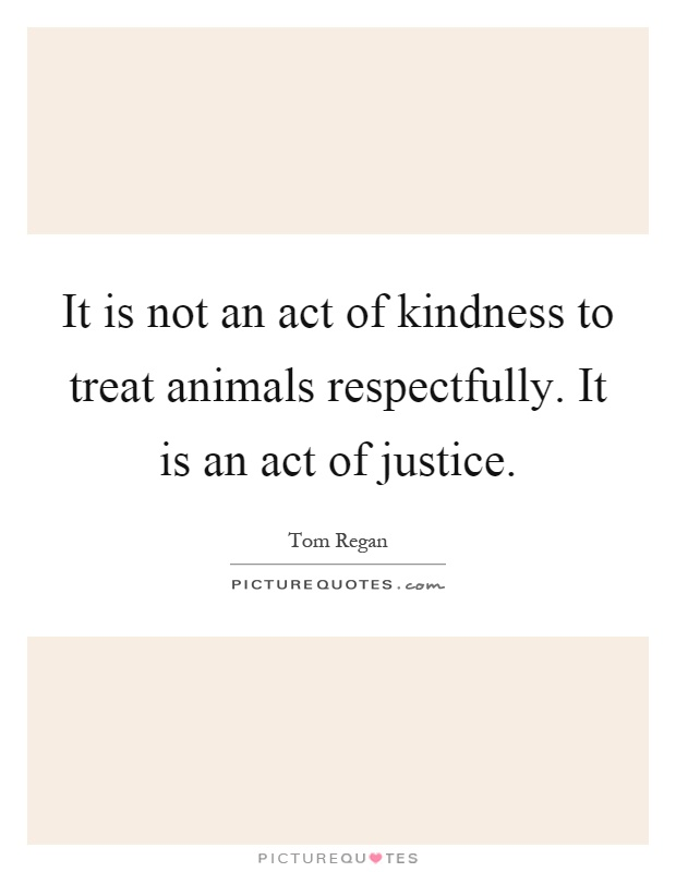 It is not an act of kindness to treat animals respectfully. It is an act of justice Picture Quote #1
