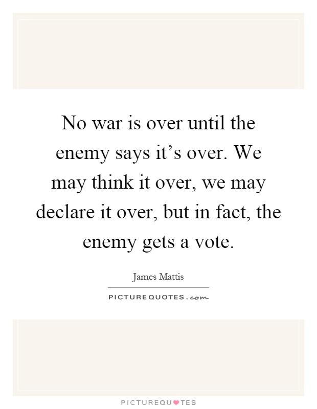 No war is over until the enemy says it's over. We may think it over, we may declare it over, but in fact, the enemy gets a vote Picture Quote #1