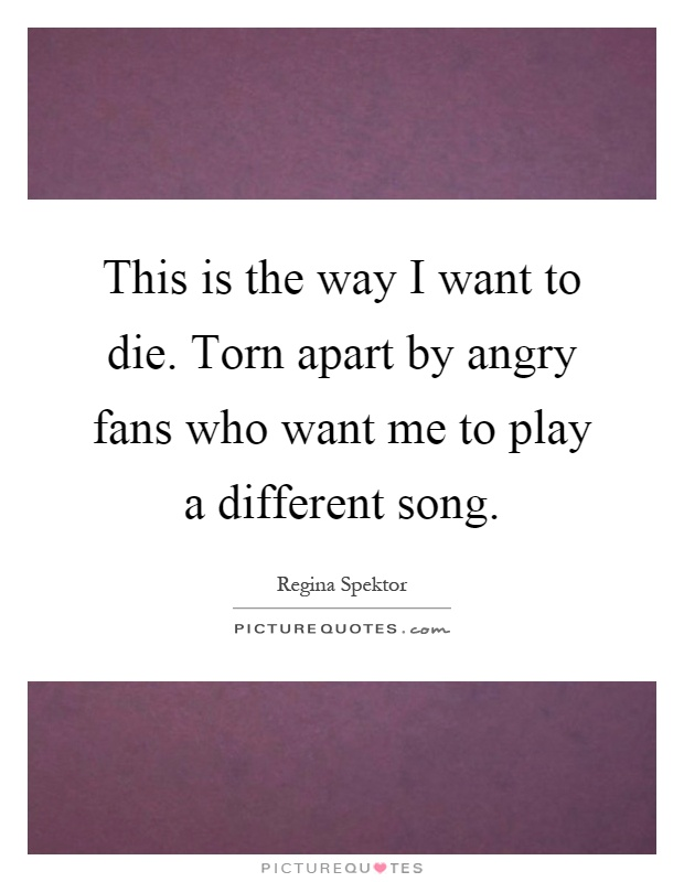 This is the way I want to die. Torn apart by angry fans who want me to play a different song Picture Quote #1