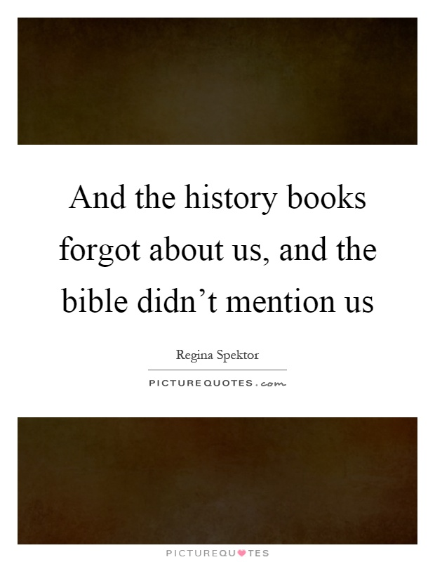 And the history books forgot about us, and the bible didn't mention us Picture Quote #1