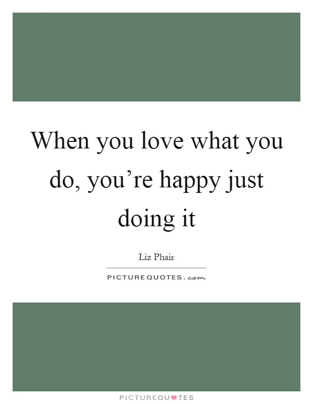 When you love what you do, you're happy just doing it Picture Quote #1