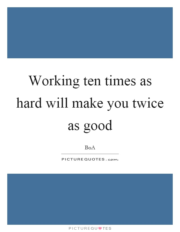 Working ten times as hard will make you twice as good Picture Quote #1