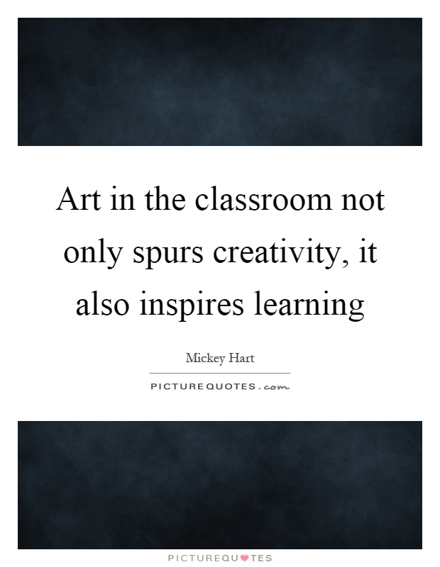 Art in the classroom not only spurs creativity, it also inspires learning Picture Quote #1
