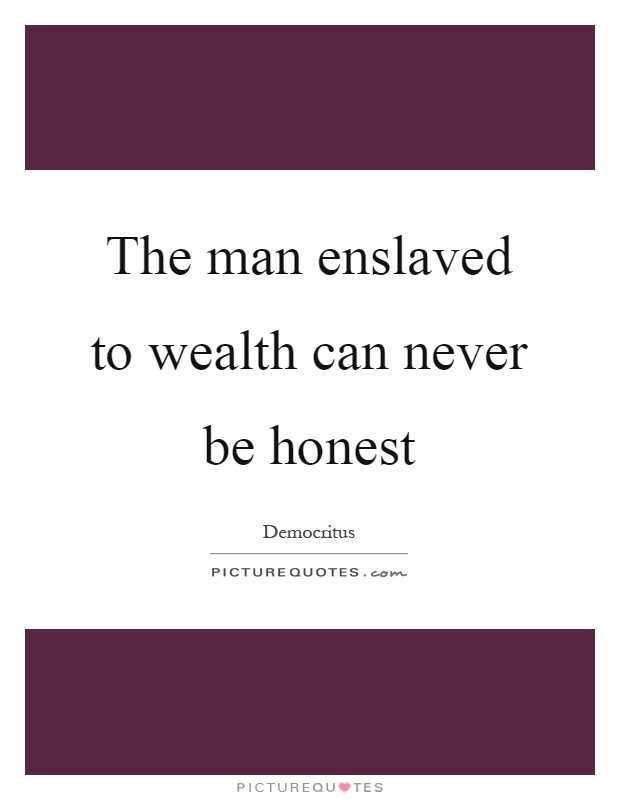 The man enslaved to wealth can never be honest Picture Quote #1