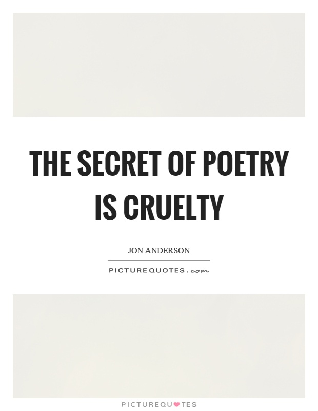 The secret of poetry is cruelty Picture Quote #1