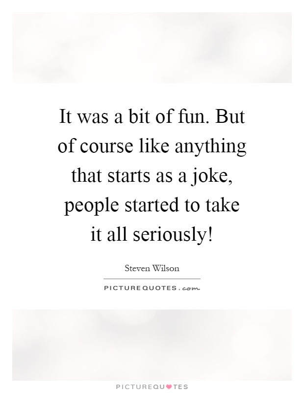 It was a bit of fun. But of course like anything that starts as a joke, people started to take it all seriously! Picture Quote #1