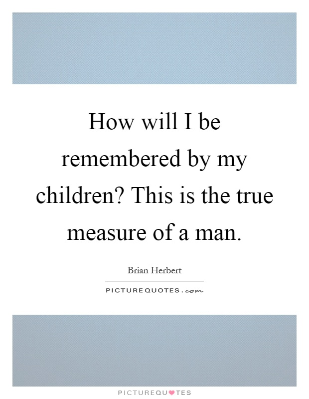 How will I be remembered by my children? This is the true measure of a man Picture Quote #1