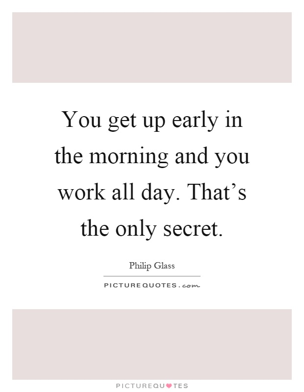 You get up early in the morning and you work all day. That's the only secret Picture Quote #1