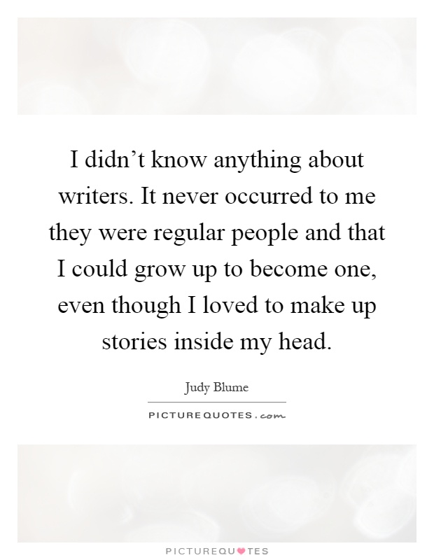 I didn't know anything about writers. It never occurred to me they were regular people and that I could grow up to become one, even though I loved to make up stories inside my head Picture Quote #1