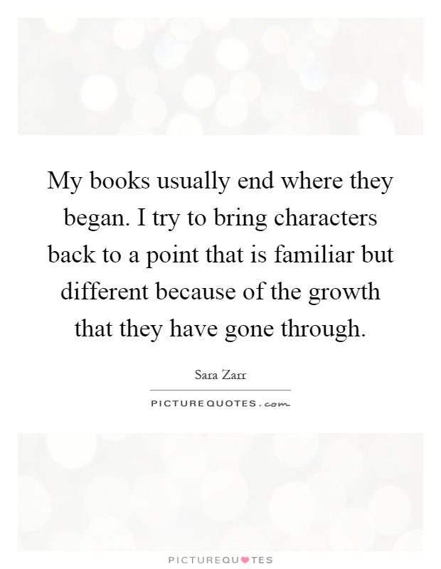 My books usually end where they began. I try to bring characters back to a point that is familiar but different because of the growth that they have gone through Picture Quote #1