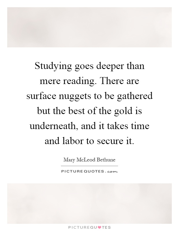 Studying goes deeper than mere reading. There are surface nuggets to be gathered but the best of the gold is underneath, and it takes time and labor to secure it Picture Quote #1