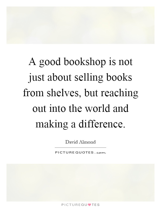 A good bookshop is not just about selling books from shelves, but reaching out into the world and making a difference Picture Quote #1