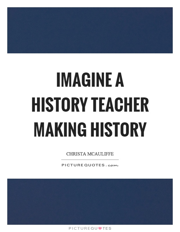 Imagine a history teacher making history Picture Quote #1