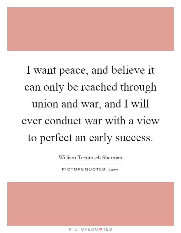 I want peace, and believe it can only be reached through union and war, and I will ever conduct war with a view to perfect an early success Picture Quote #1