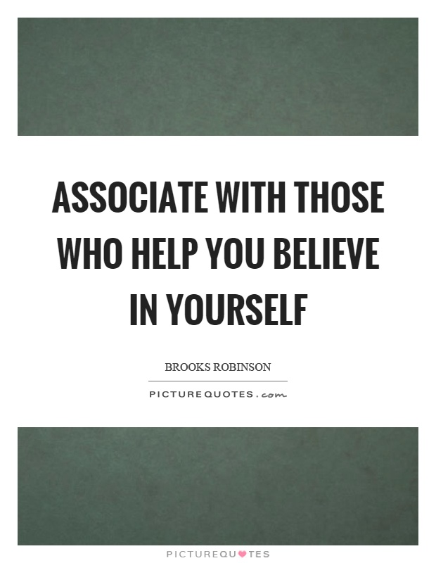 Associate with those who help you believe in yourself Picture Quote #1
