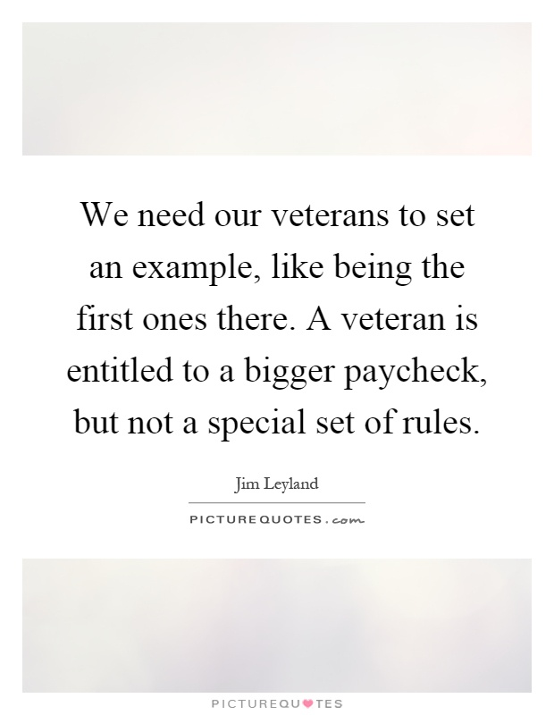 We need our veterans to set an example, like being the first ones there. A veteran is entitled to a bigger paycheck, but not a special set of rules Picture Quote #1